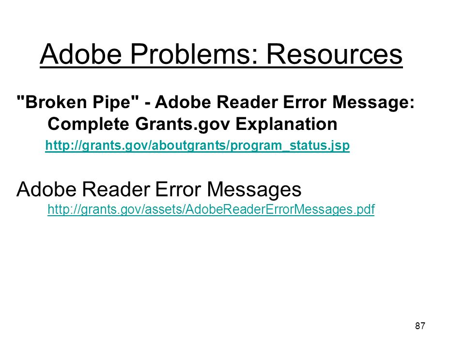 87 Adobe Problems: Resources Broken Pipe - Adobe Reader Error Message: Complete Grants.gov Explanation http://grants.gov/aboutgrants/program_status.jsp Adobe Reader Error Messages http://grants.gov/assets/AdobeReaderErrorMessages.pdf http://grants.gov/assets/AdobeReaderErrorMessages.pdf