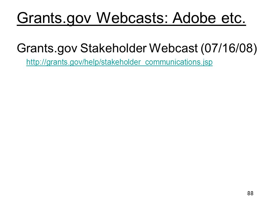 88 Grants.gov Webcasts: Adobe etc. Grants.gov Stakeholder Webcast (07/16/08) http://grants.gov/help/stakeholder_communications.jsp