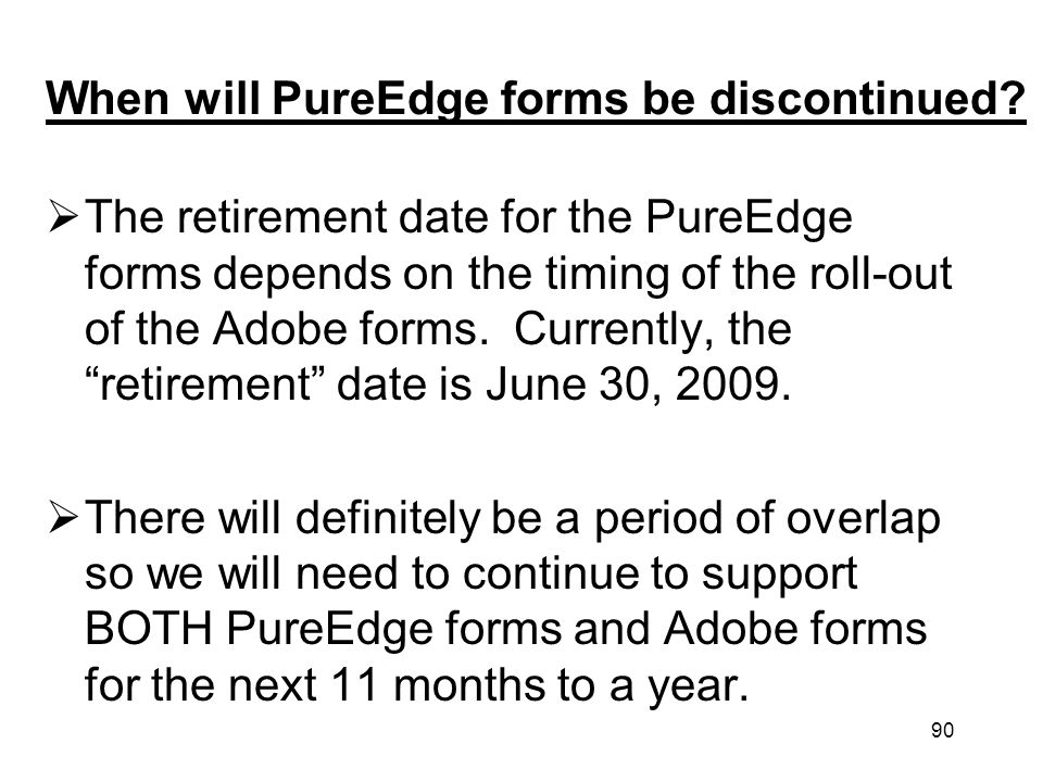 90 When will PureEdge forms be discontinued? The retirement date for the PureEdge forms depends on the timing of the roll-out of the Adobe forms. Curr