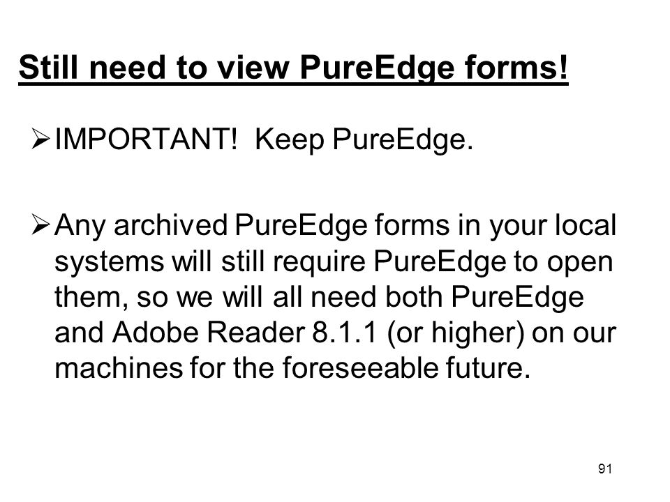 91 Still need to view PureEdge forms! IMPORTANT! Keep PureEdge. Any archived PureEdge forms in your local systems will still require PureEdge to open