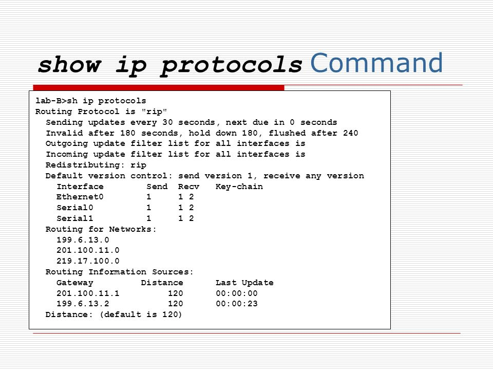 show ip protocols Command lab-B>sh ip protocols Routing Protocol is rip Sending updates every 30 seconds, next due in 0 seconds Invalid after 180 seconds, hold down 180, flushed after 240 Outgoing update filter list for all interfaces is Incoming update filter list for all interfaces is Redistributing: rip Default version control: send version 1, receive any version Interface Send Recv Key-chain Ethernet0 1 1 2 Serial0 1 1 2 Serial1 1 1 2 Routing for Networks: 199.6.13.0 201.100.11.0 219.17.100.0 Routing Information Sources: Gateway Distance Last Update 201.100.11.1 120 00:00:00 199.6.13.2 120 00:00:23 Distance: (default is 120)
