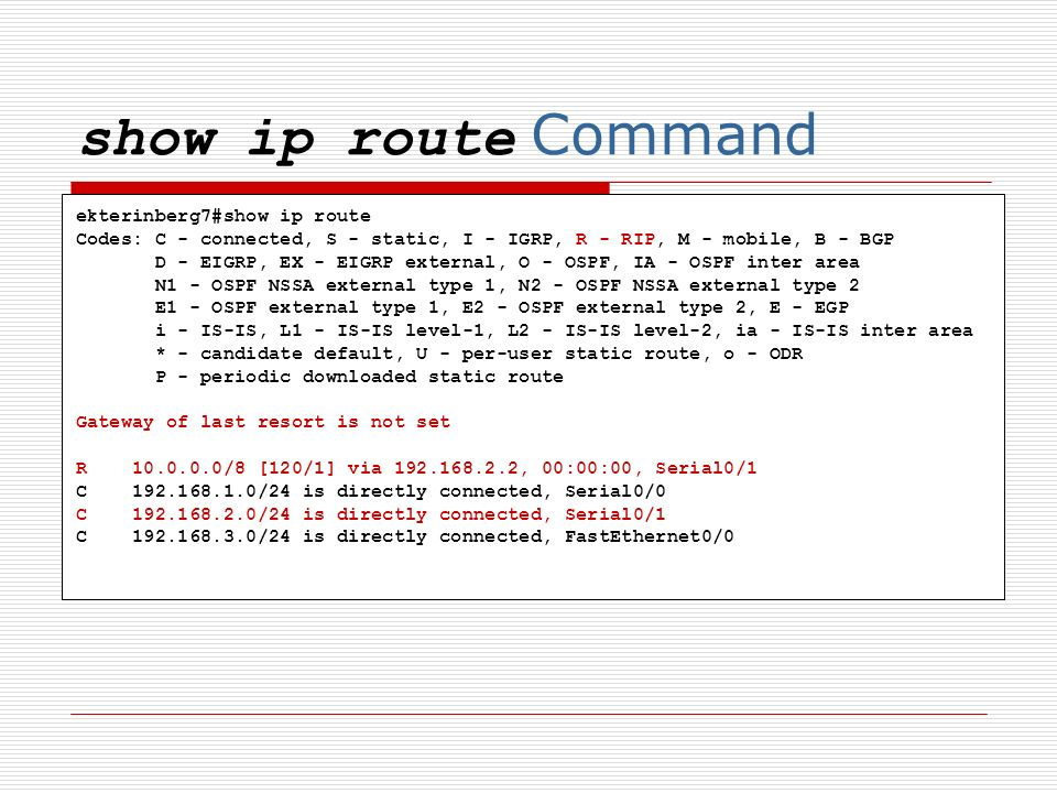 show ip route Command ekterinberg7#show ip route Codes: C - connected, S - static, I - IGRP, R - RIP, M - mobile, B - BGP D - EIGRP, EX - EIGRP extern