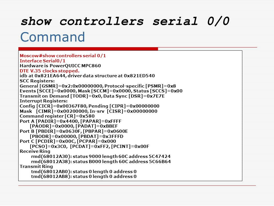 show controllers serial 0/0 Command Moscow#show controllers serial 0/1 Interface Serial0/1 Hardware is PowerQUICC MPC860 DTE V.35 clocks stopped. idb