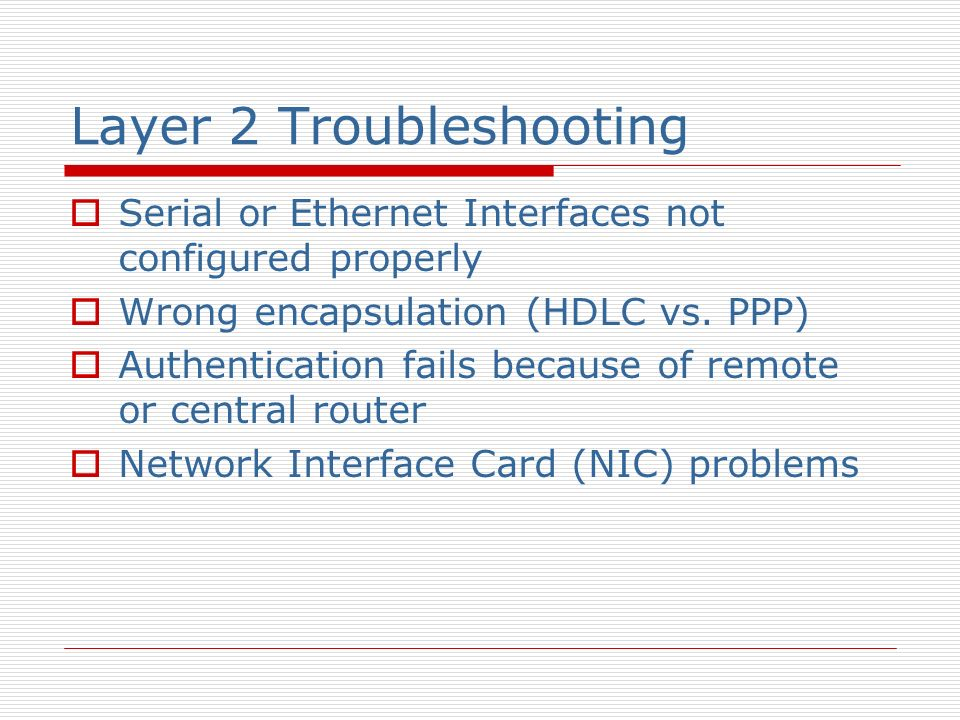 Layer 2 Troubleshooting Serial or Ethernet Interfaces not configured properly Wrong encapsulation (HDLC vs.