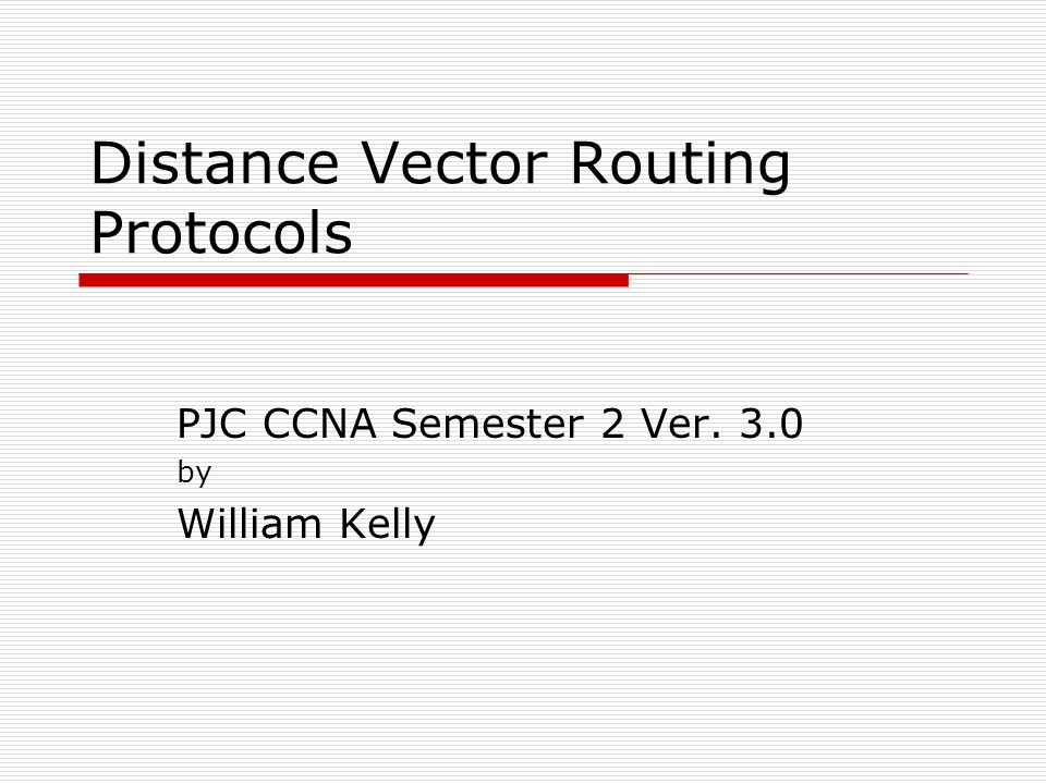 Distance Vector Routing Protocols Intro to Distance Vector Protocols Load Balancing Routing Loops and their solution Examining Routing Tables Administrative Distance Gateway of Last Resort Integrating Static Routes with RIP Basics of RIP and IGRP Troubleshooting Routing Protocols