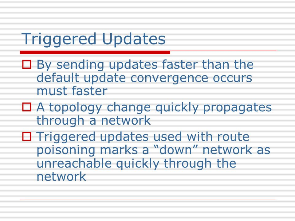 Triggered Updates By sending updates faster than the default update convergence occurs must faster A topology change quickly propagates through a netw