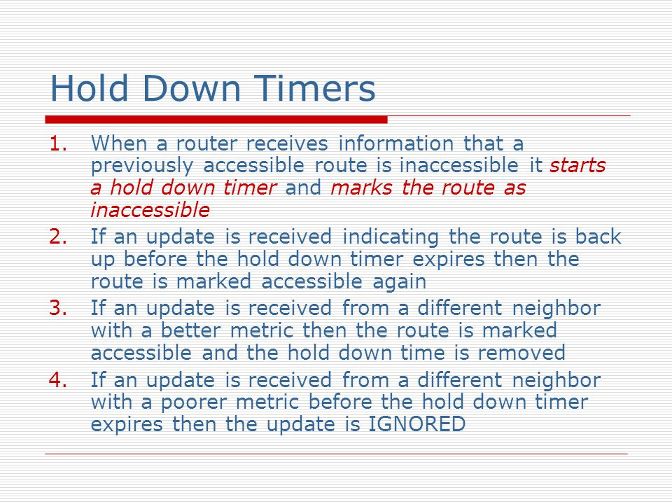 Hold Down Timers 1.When a router receives information that a previously accessible route is inaccessible it starts a hold down timer and marks the rou