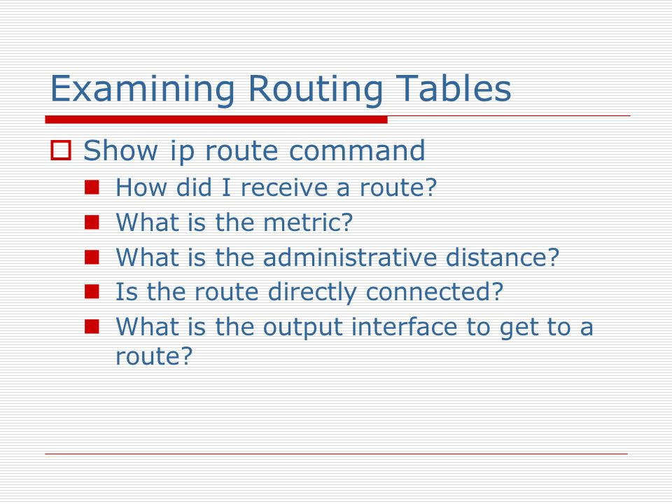 Examining Routing Tables Show ip route command How did I receive a route? What is the metric? What is the administrative distance? Is the route direct