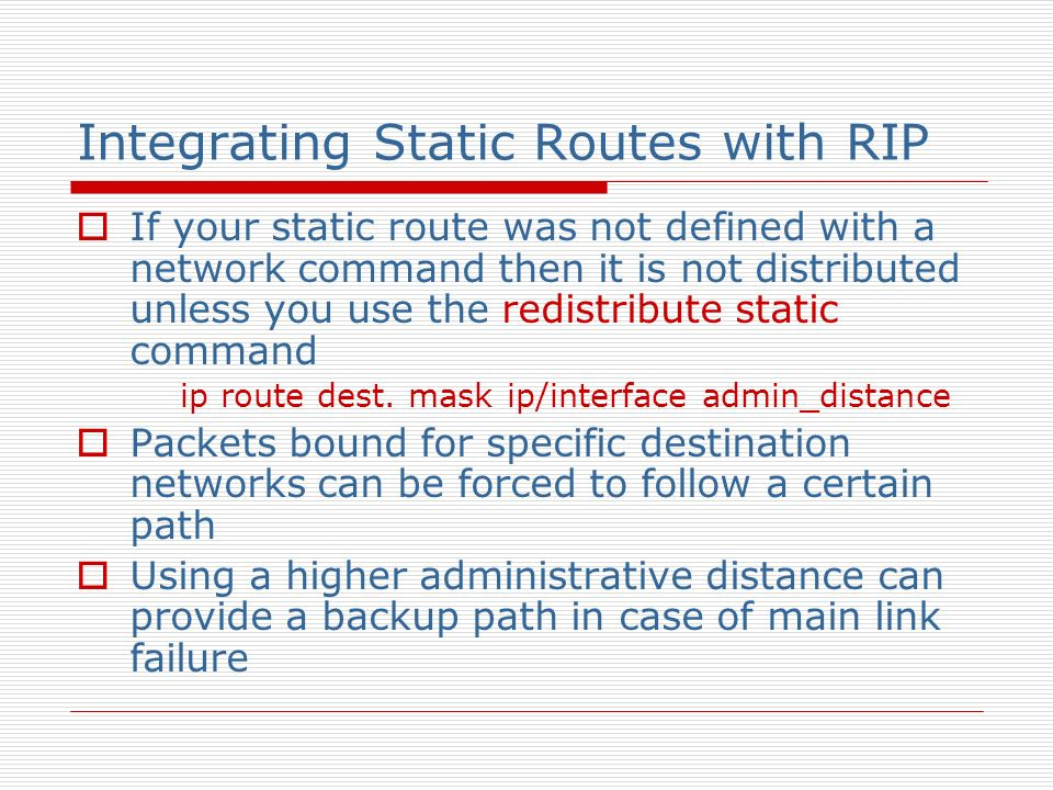 Integrating Static Routes with RIP If your static route was not defined with a network command then it is not distributed unless you use the redistrib