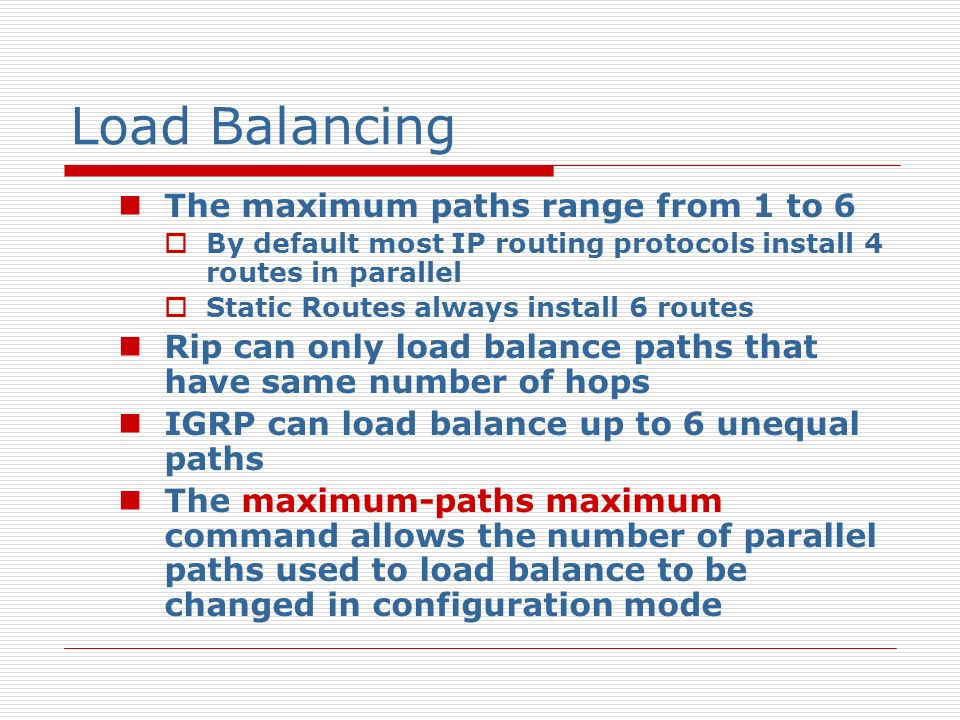 Load Balancing (switching) process switching (packets) The router alternates paths on a per packet basis fast switching (per destination) All packets in the packet stream bound for a specific host take the same path Packets bound for a second host on the same destination network would all take an alternate path