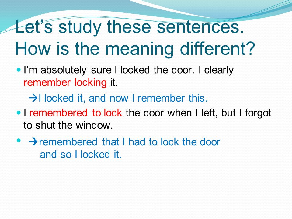 Lets study these sentences. How is the meaning different? Im absolutely sure I locked the door. I clearly remember locking it. I remembered to lock th