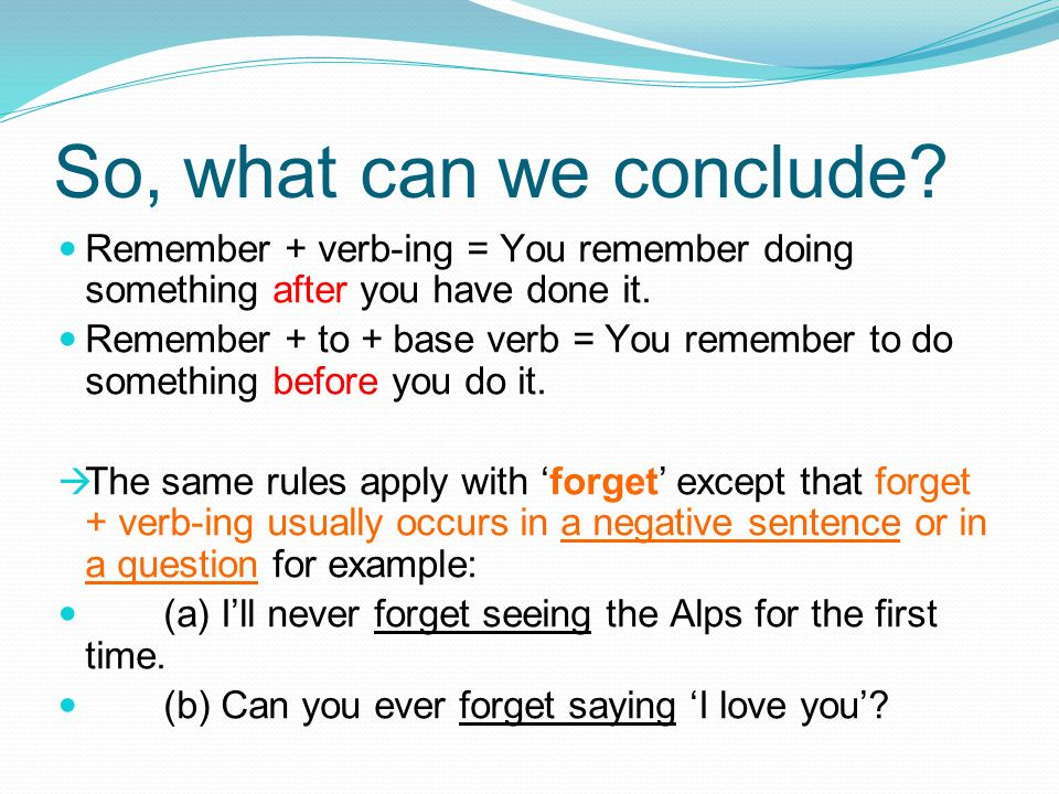 So, what can we conclude? Remember + verb-ing = You remember doing something after you have done it. Remember + to + base verb = You remember to do so
