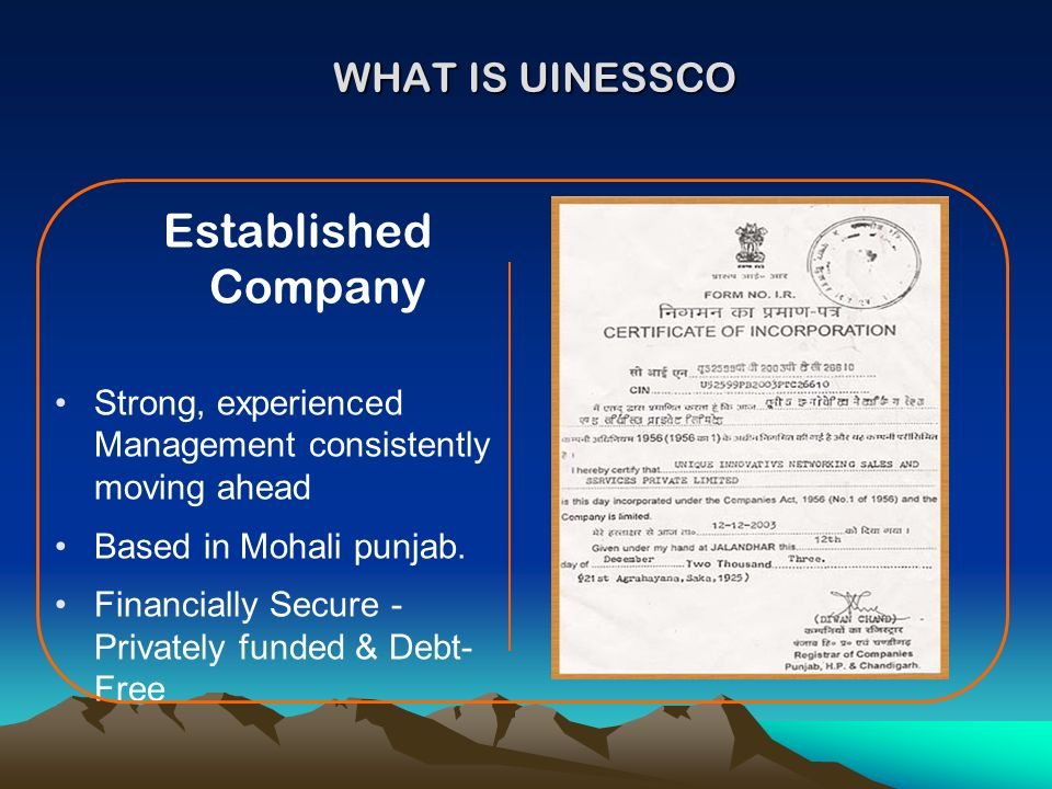 WHAT IS UINESSCO Established Company Strong, experienced Management consistently moving ahead Based in Mohali punjab. Financially Secure - Privately f