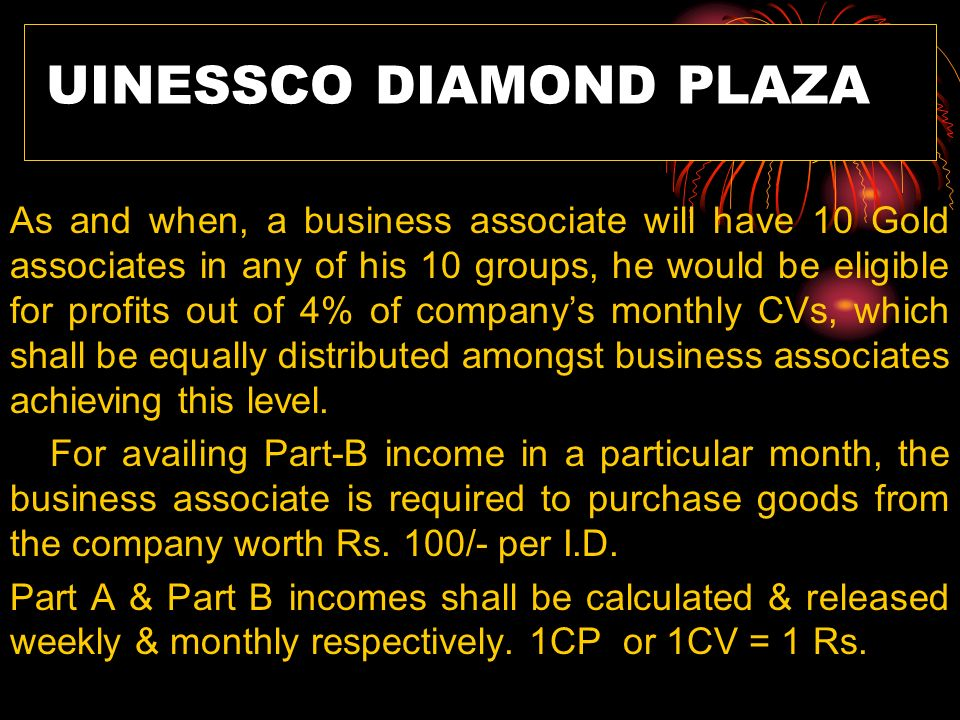 UINESSCO DIAMOND PLAZA As and when, a business associate will have 10 Gold associates in any of his 10 groups, he would be eligible for profits out of