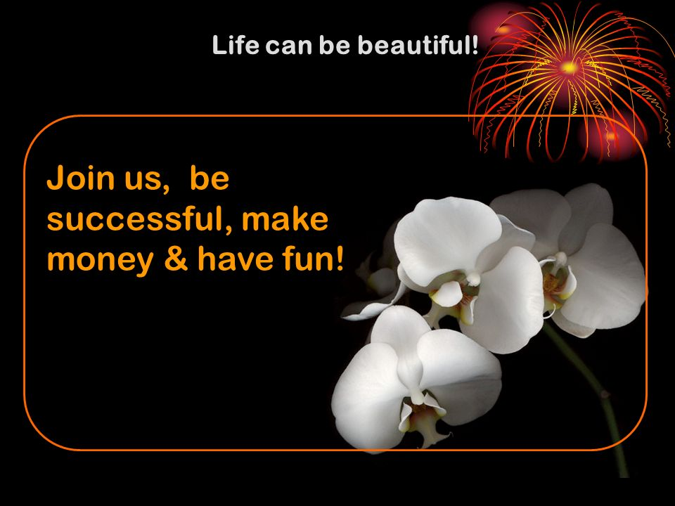 Life can be beautiful! Join us, be successful, make money & have fun!
