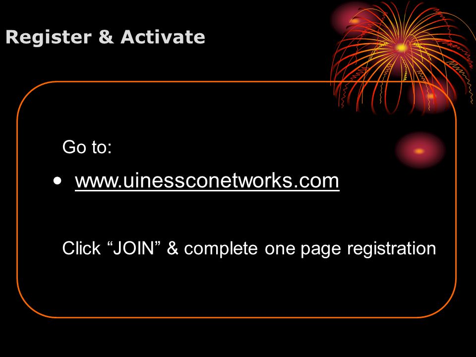 Register & Activate Go to: w ww.uinessconetworks.com Click JOIN & complete one page registration