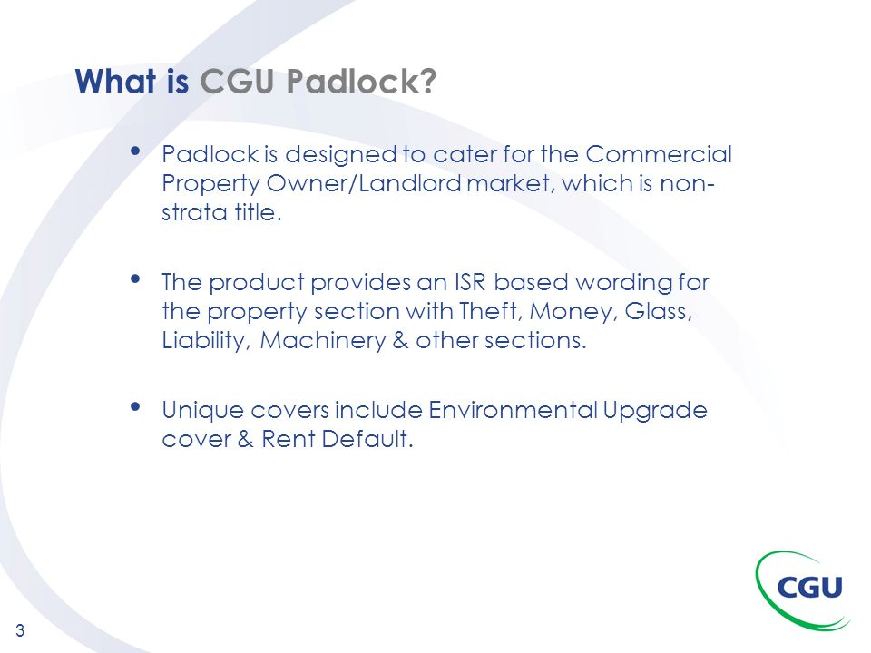 3 What is CGU Padlock? Padlock is designed to cater for the Commercial Property Owner/Landlord market, which is non- strata title. The product provide