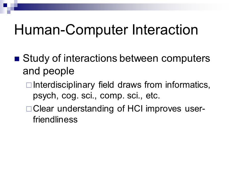 Human-Computer Interaction Study of interactions between computers and people Interdisciplinary field draws from informatics, psych, cog.