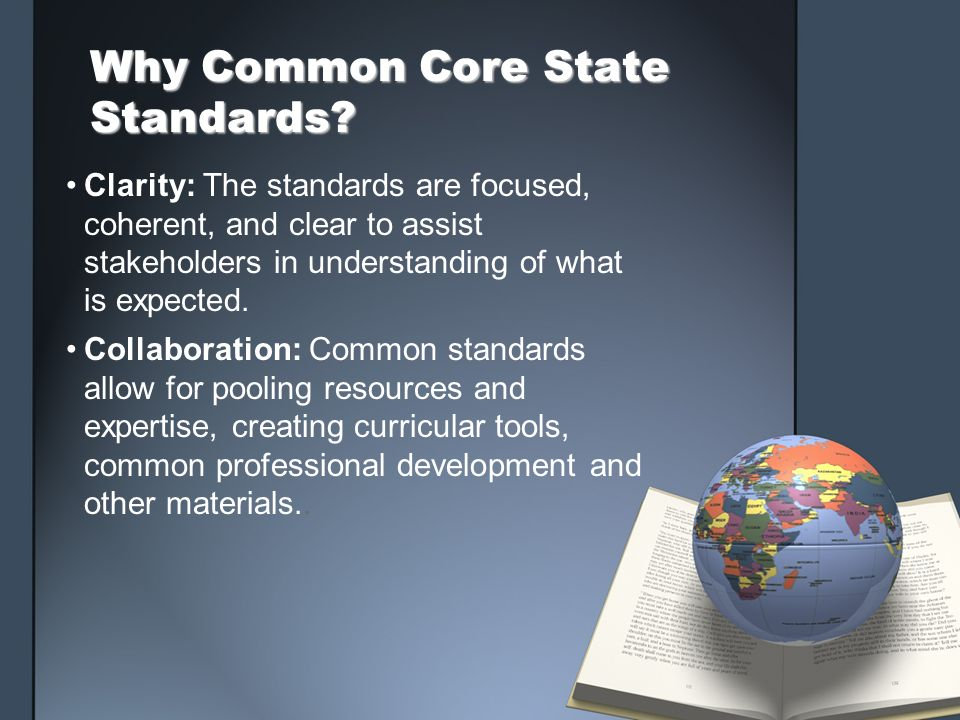 Why Common Core State Standards? Clarity: The standards are focused, coherent, and clear to assist stakeholders in understanding of what is expected.