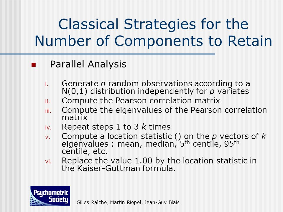 Gilles Raîche, Martin Riopel, Jean-Guy Blais Classical Strategies for the Number of Components to Retain Parallel Analysis i. Generate n random observ