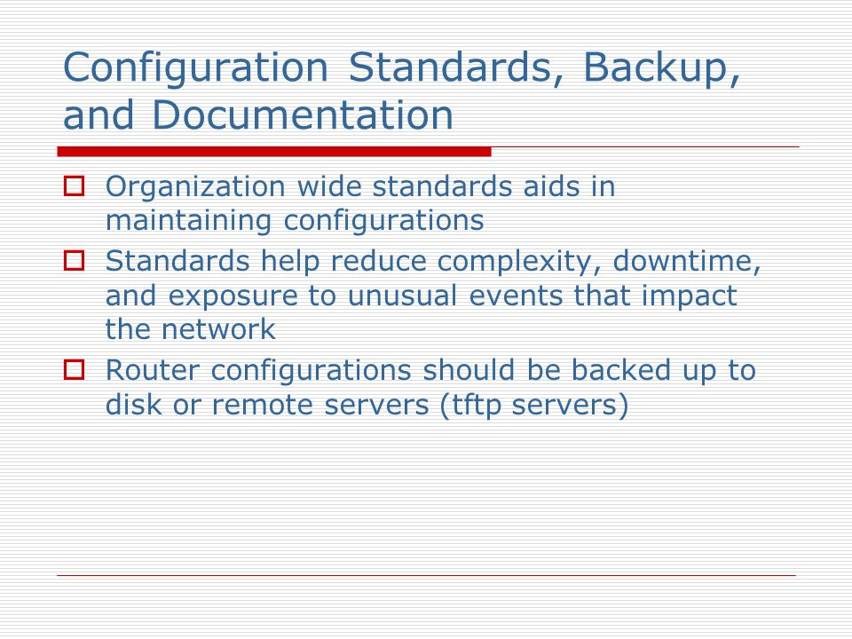 Configuration Standards, Backup, and Documentation Organization wide standards aids in maintaining configurations Standards help reduce complexity, downtime, and exposure to unusual events that impact the network Router configurations should be backed up to disk or remote servers (tftp servers)