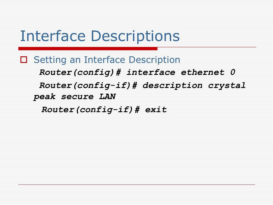 Interface Descriptions Setting an Interface Description Router(config)# interface ethernet 0 Router(config-if)# description crystal peak secure LAN Router(config-if)# exit