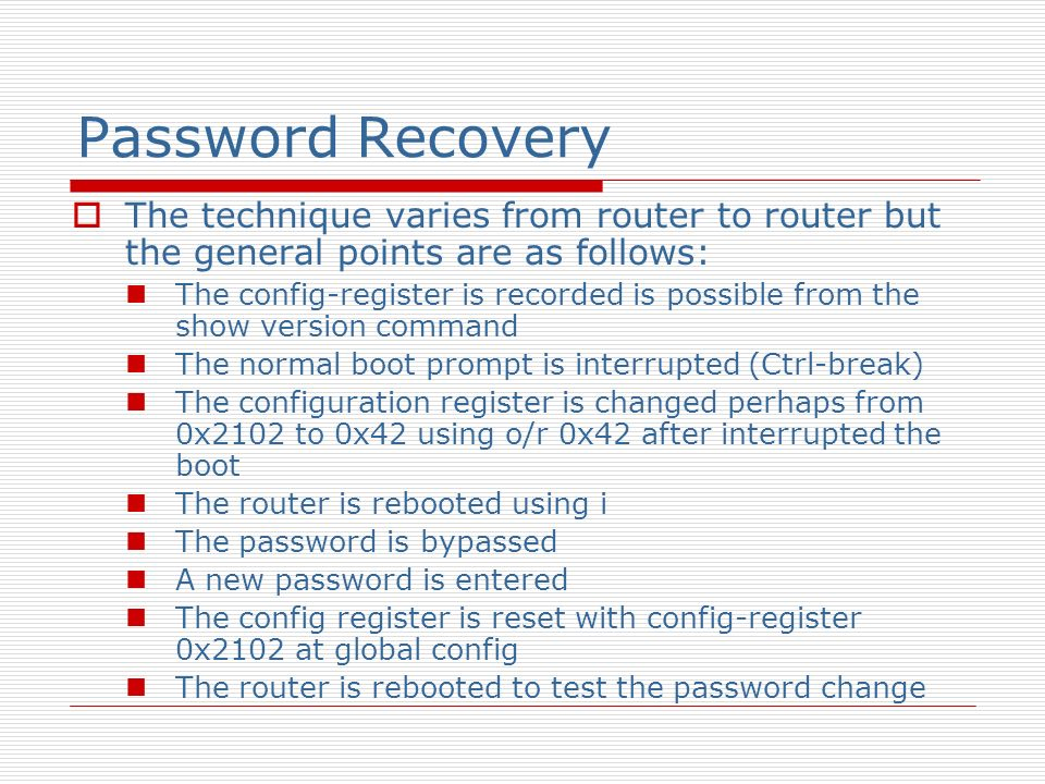 Password Recovery The technique varies from router to router but the general points are as follows: The config-register is recorded is possible from t