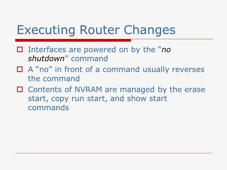 Executing Router Changes Interfaces are powered on by the no shutdown command A no in front of a command usually reverses the command Contents of NVRAM are managed by the erase start, copy run start, and show start commands