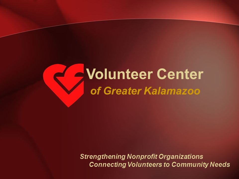 Volunteer Center of Greater Kalamazoo Strengthening Nonprofit Organizations Connecting Volunteers to Community Needs