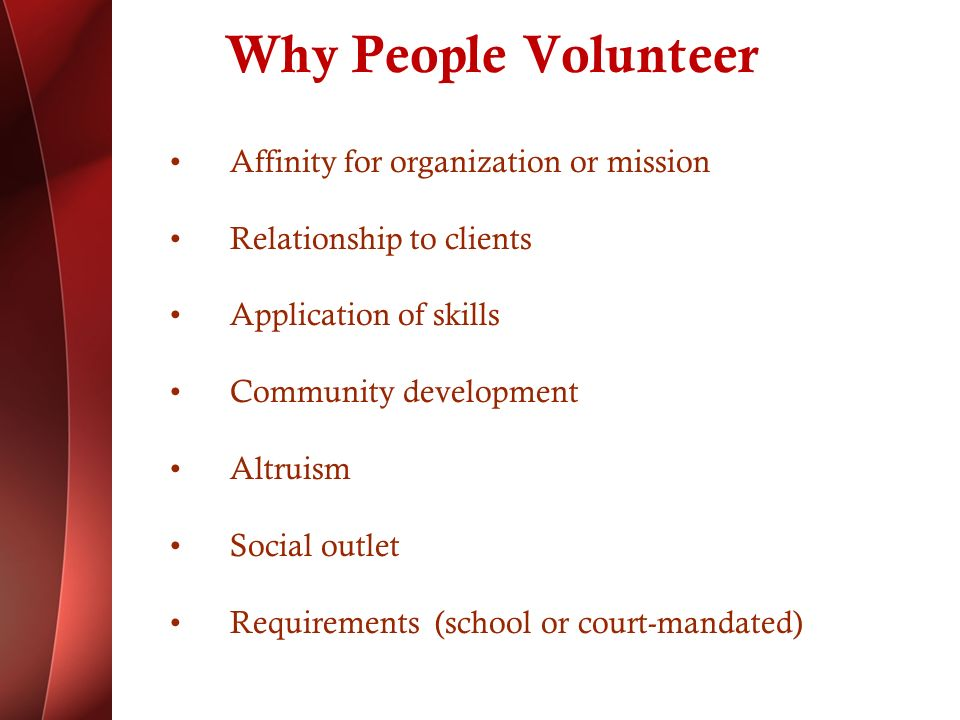 Why People Volunteer Affinity for organization or mission Relationship to clients Application of skills Community development Altruism Social outlet Requirements (school or court-mandated)