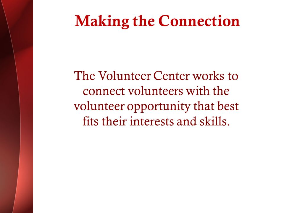 Making the Connection The Volunteer Center works to connect volunteers with the volunteer opportunity that best fits their interests and skills.