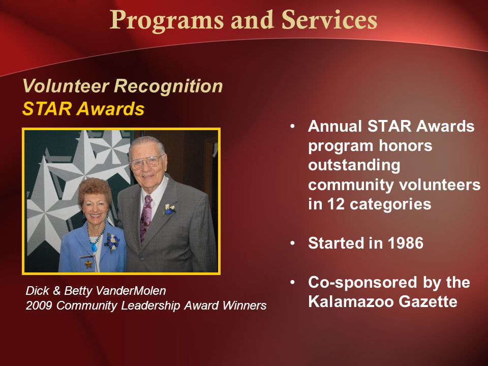 Programs and Services Annual STAR Awards program honors outstanding community volunteers in 12 categories Started in 1986 Co-sponsored by the Kalamazoo Gazette Dick & Betty VanderMolen 2009 Community Leadership Award Winners Volunteer Recognition STAR Awards