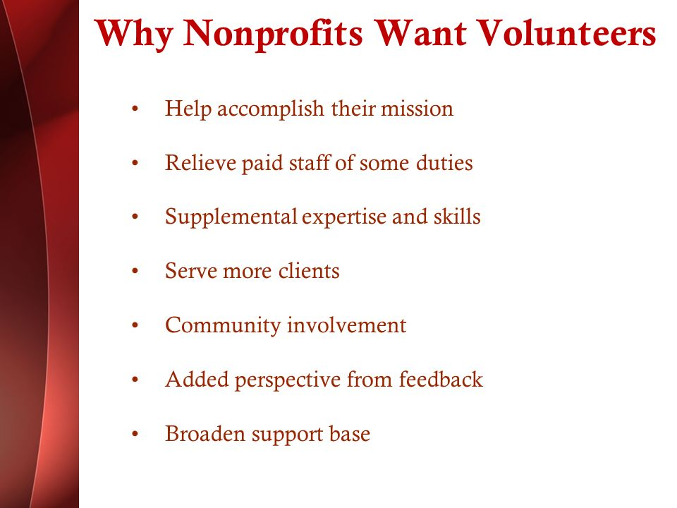Why Nonprofits Want Volunteers Help accomplish their mission Relieve paid staff of some duties Supplemental expertise and skills Serve more clients Community involvement Added perspective from feedback Broaden support base