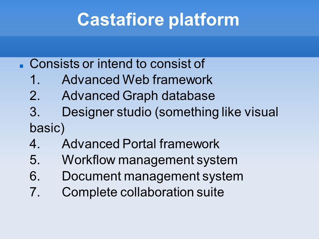 Castafiore platform Consists or intend to consist of 1.Advanced Web framework 2.Advanced Graph database 3.Designer studio (something like visual basic) 4.Advanced Portal framework 5.Workflow management system 6.Document management system 7.Complete collaboration suite