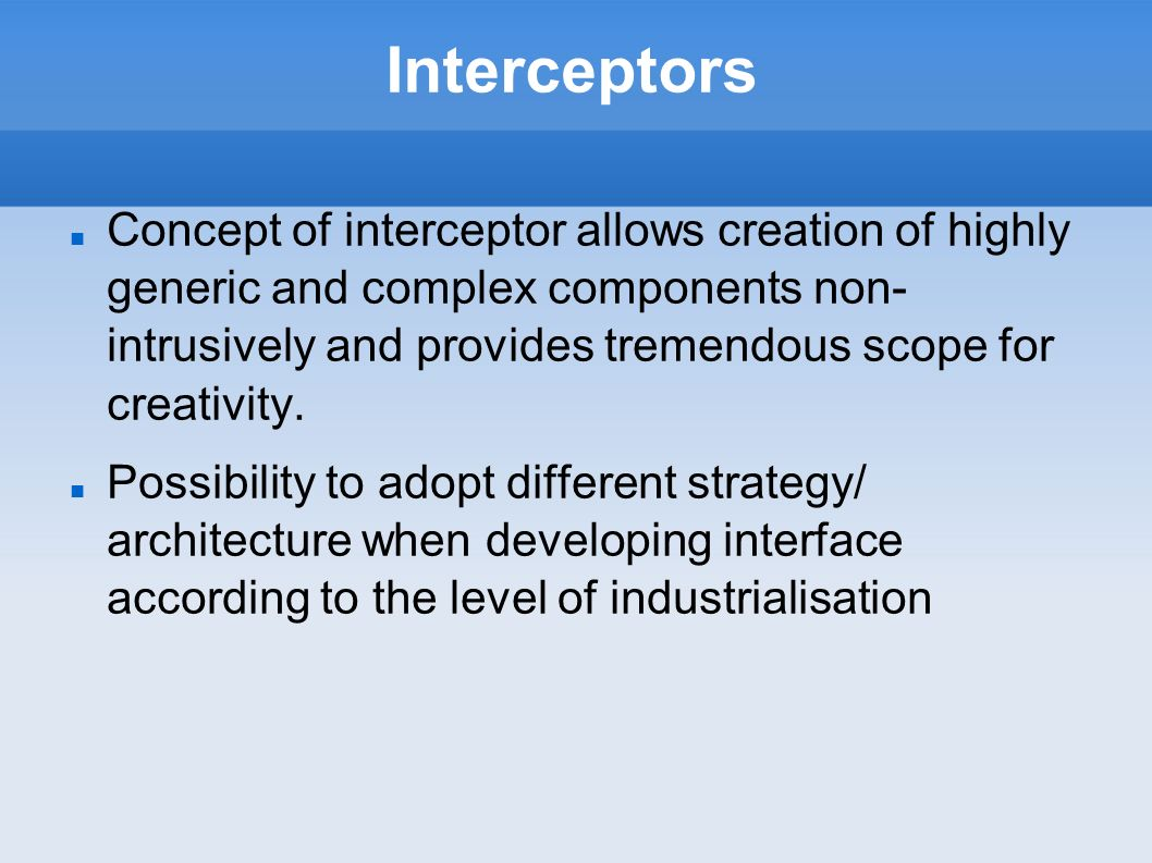 Interceptors Concept of interceptor allows creation of highly generic and complex components non- intrusively and provides tremendous scope for creativity.