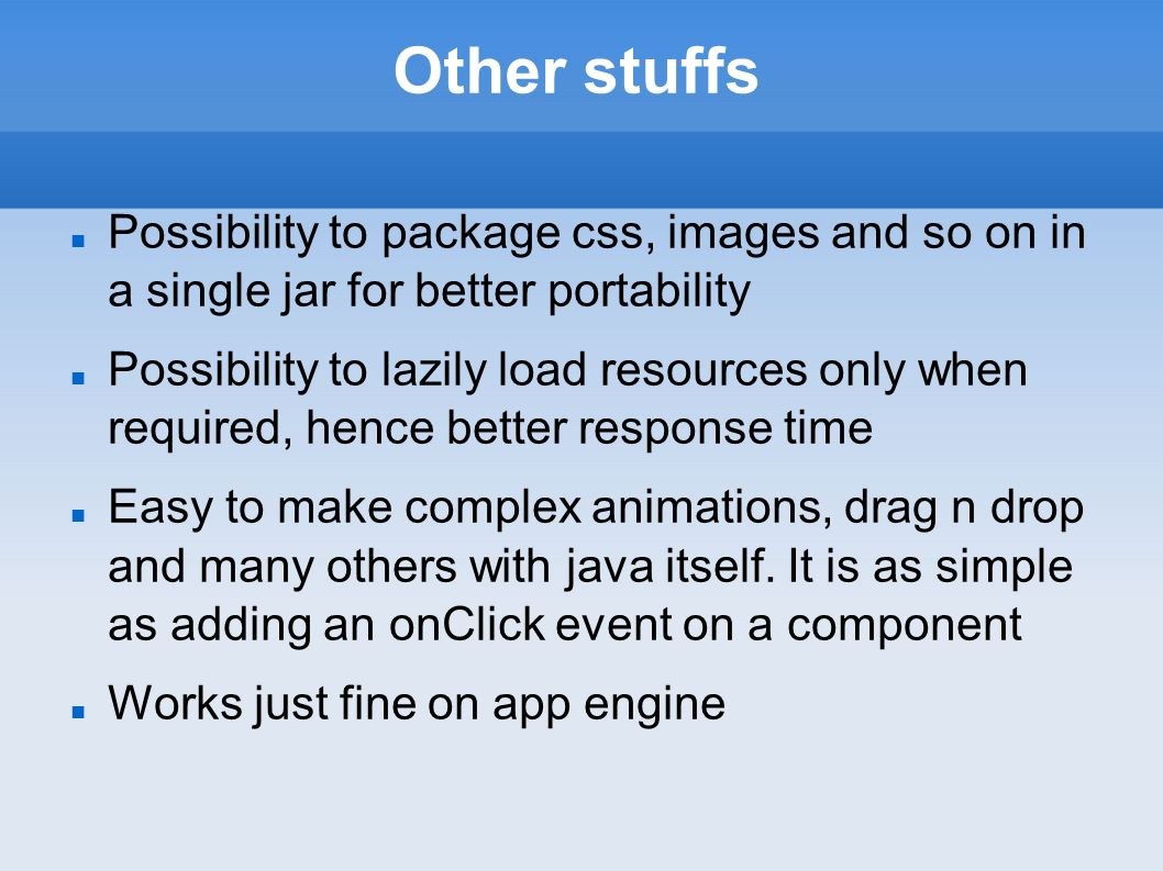 Other stuffs Possibility to package css, images and so on in a single jar for better portability Possibility to lazily load resources only when required, hence better response time Easy to make complex animations, drag n drop and many others with java itself.