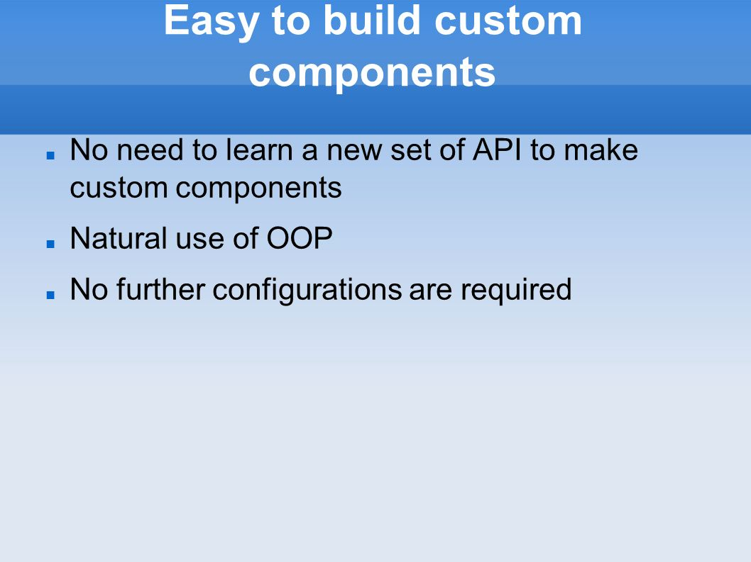 Easy to build custom components No need to learn a new set of API to make custom components Natural use of OOP No further configurations are required