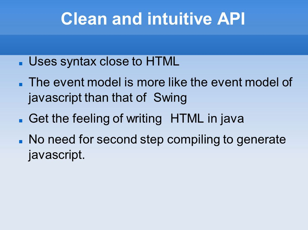 Clean and intuitive API Uses syntax close to HTML The event model is more like the event model of javascript than that of Swing Get the feeling of writing HTML in java No need for second step compiling to generate javascript.