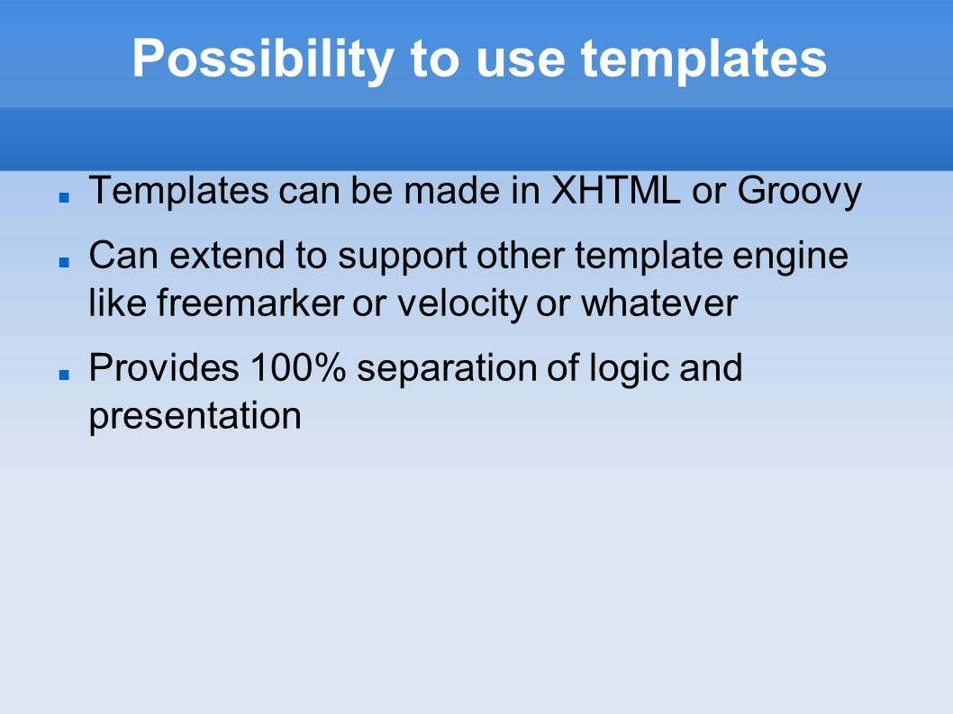Possibility to use templates Templates can be made in XHTML or Groovy Can extend to support other template engine like freemarker or velocity or whatever Provides 100% separation of logic and presentation