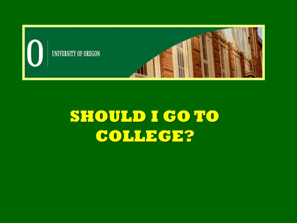 SHOULD I GO TO COLLEGE