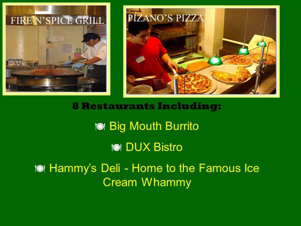 8 Restaurants Including: Big Mouth Burrito DUX Bistro Hammys Deli - Home to the Famous Ice Cream Whammy FIRE NSPICE GRILL PIZANOS PIZZA