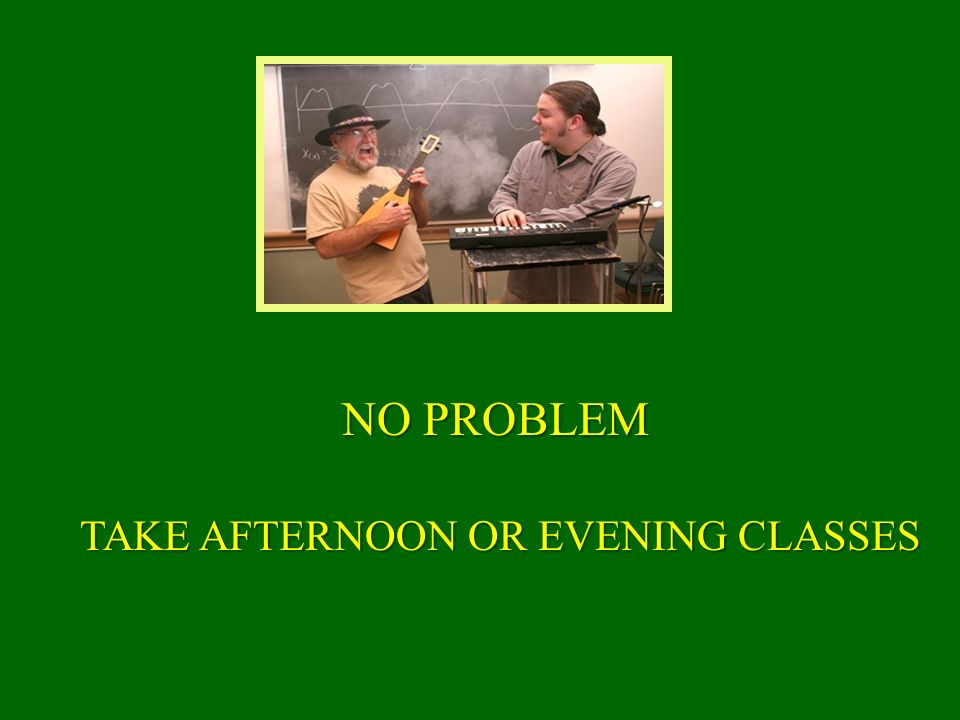 TAKE AFTERNOON OR EVENING CLASSES NO PROBLEM