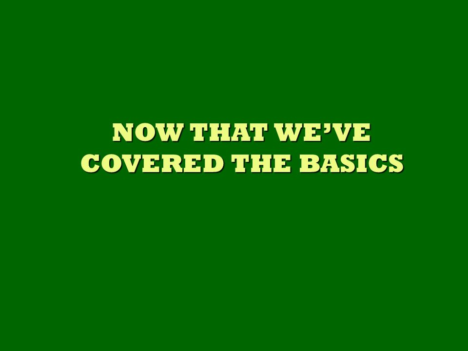 NOW THAT WEVE COVERED THE BASICS