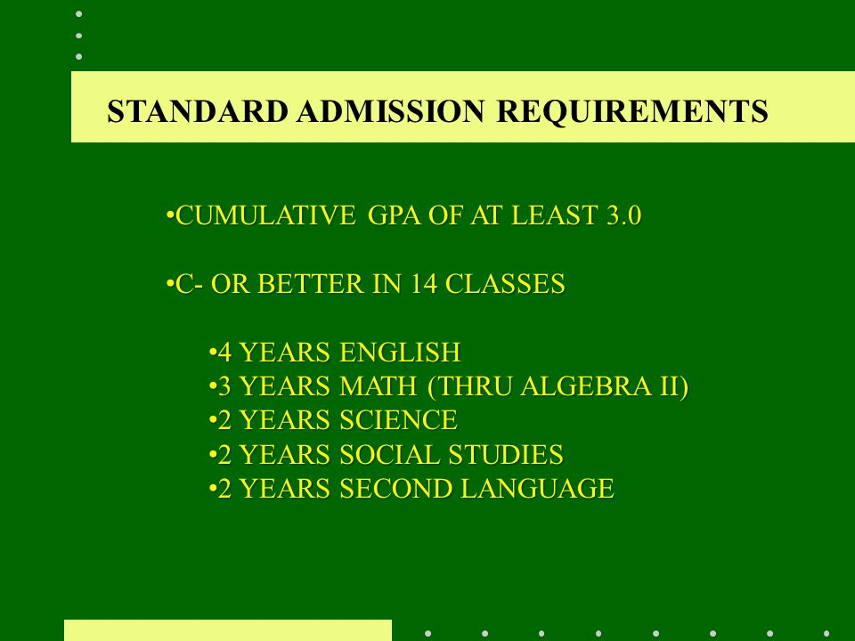 STANDARD ADMISSION REQUIREMENTS CUMULATIVE GPA OF AT LEAST 3.0 CUMULATIVE GPA OF AT LEAST 3.0 C- OR BETTER IN 14 CLASSES C- OR BETTER IN 14 CLASSES 4 YEARS ENGLISH 4 YEARS ENGLISH 3 YEARS MATH (THRU ALGEBRA II) 3 YEARS MATH (THRU ALGEBRA II) 2 YEARS SCIENCE 2 YEARS SCIENCE 2 YEARS SOCIAL STUDIES 2 YEARS SOCIAL STUDIES 2 YEARS SECOND LANGUAGE 2 YEARS SECOND LANGUAGE
