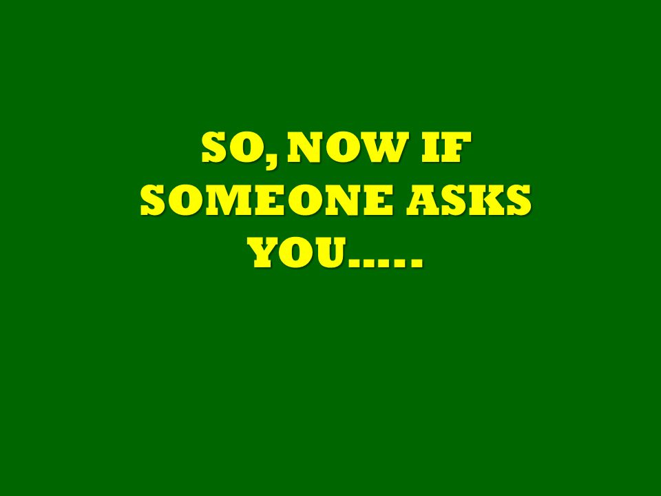 SO, NOW IF SOMEONE ASKS YOU…..