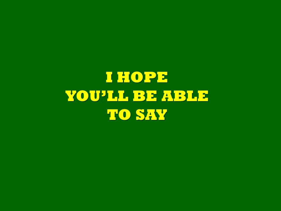 I HOPE YOULL BE ABLE TO SAY
