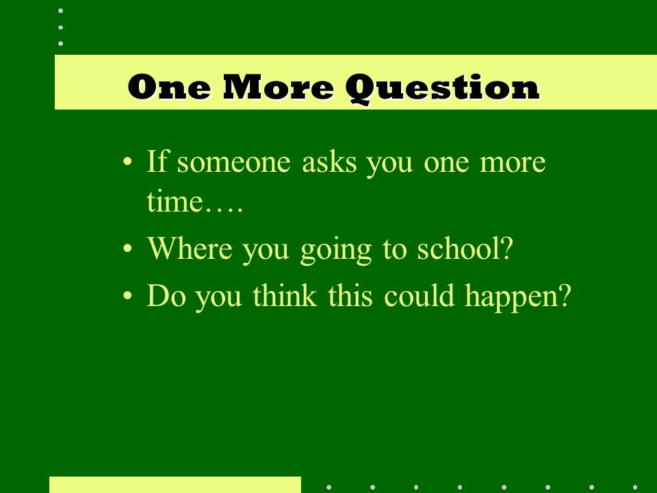 One More Question One More Question If someone asks you one more time…. Where you going to school? Do you think this could happen?