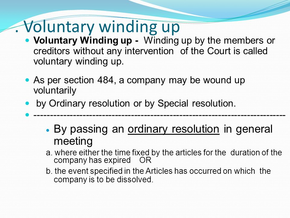 . Voluntary winding up Voluntary Winding up - Winding up by the members or creditors without any intervention of the Court is called voluntary winding