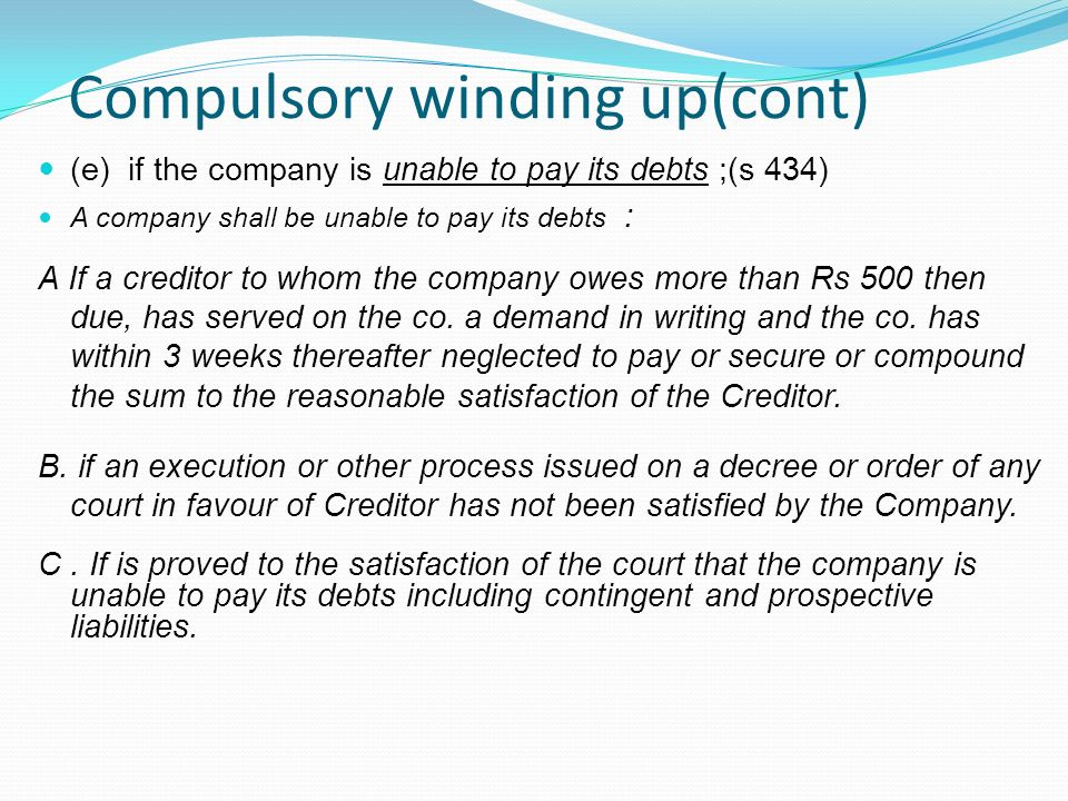 Compulsory winding up(cont) (e) if the company is unable to pay its debts ;(s 434) A company shall be unable to pay its debts : A If a creditor to who