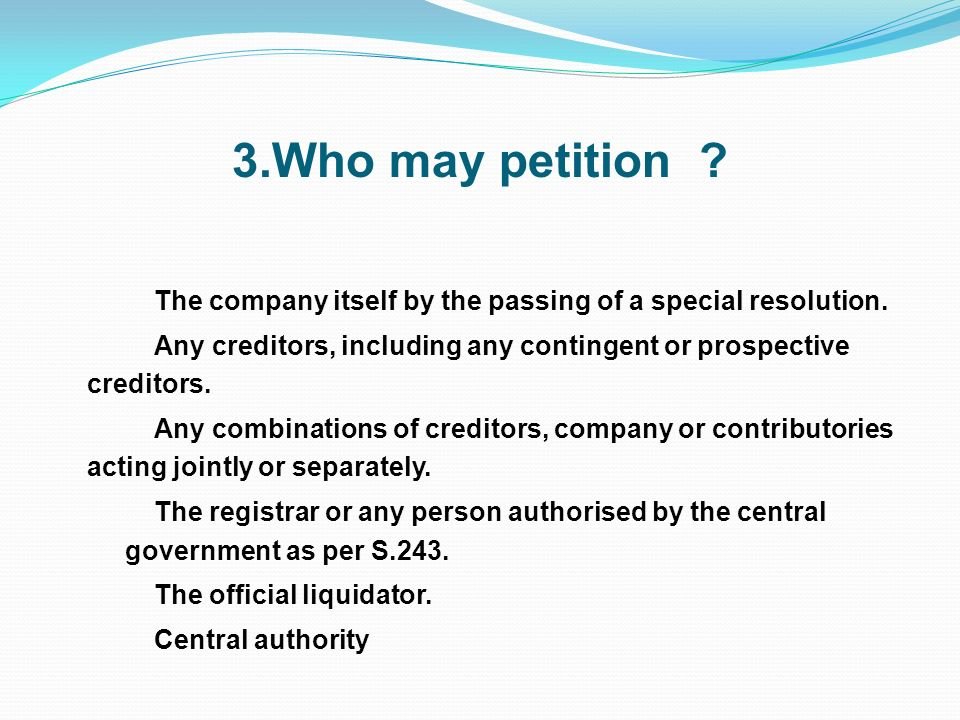 3.Who may petition ? The company itself by the passing of a special resolution. Any creditors, including any contingent or prospective creditors. Any